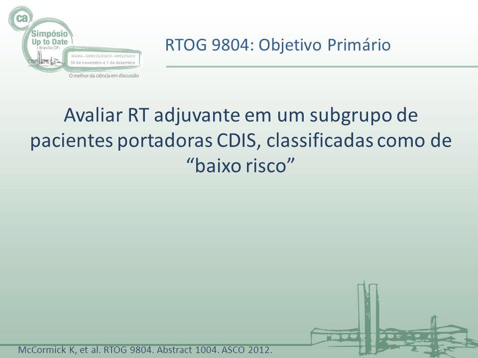 Avaliar RT adjuvante em um subgrupo de pacientes portadoras CDIS, classificadas como de baixo risco RTOG 9804: Objetivo Primário McCormick K, et al. R