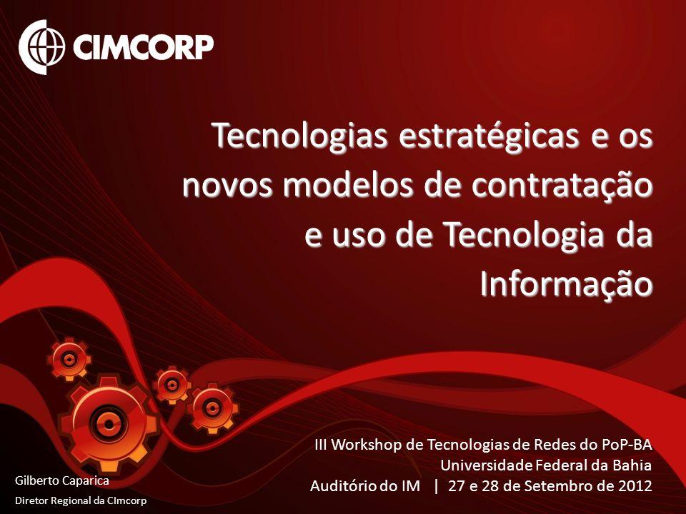 Tecnologias estratégicas e os novos modelos de contratação e uso de Tecnologia da Informação Gilberto Caparica Diretor Regional da CImcorp III Worksho