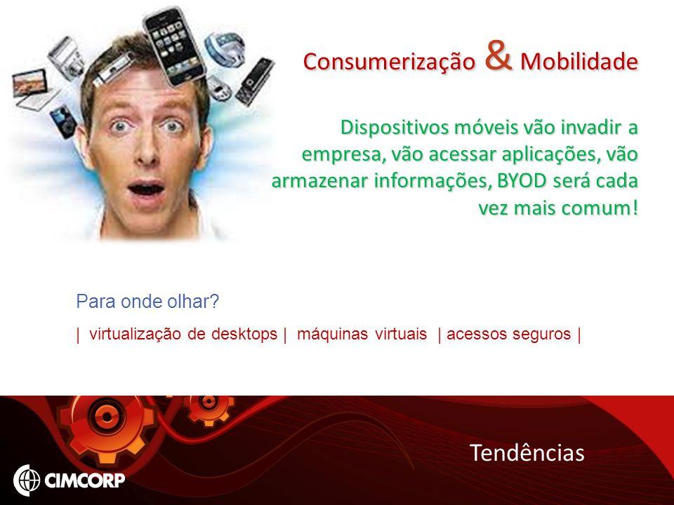 Tendências Consumerização & Mobilidade Dispositivos móveis vão invadir a empresa, vão acessar aplicações, vão armazenar informações, BYOD será cada ve