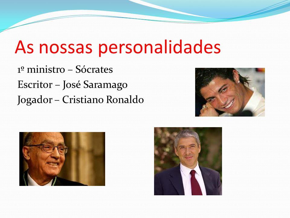 As nossas personalidades 1º ministro – Sócrates Escritor – José Saramago Jogador – Cristiano Ronaldo
