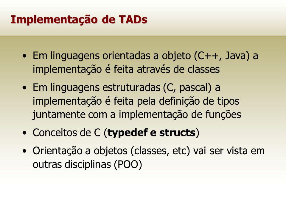 Implementação de TADs Em linguagens orientadas a objeto (C++, Java) a implementação é feita através de classes Em linguagens estruturadas (C, pascal) a implementação é feita pela definição de tipos juntamente com a implementação de funções Conceitos de C (typedef e structs) Orientação a objetos (classes, etc) vai ser vista em outras disciplinas (POO)
