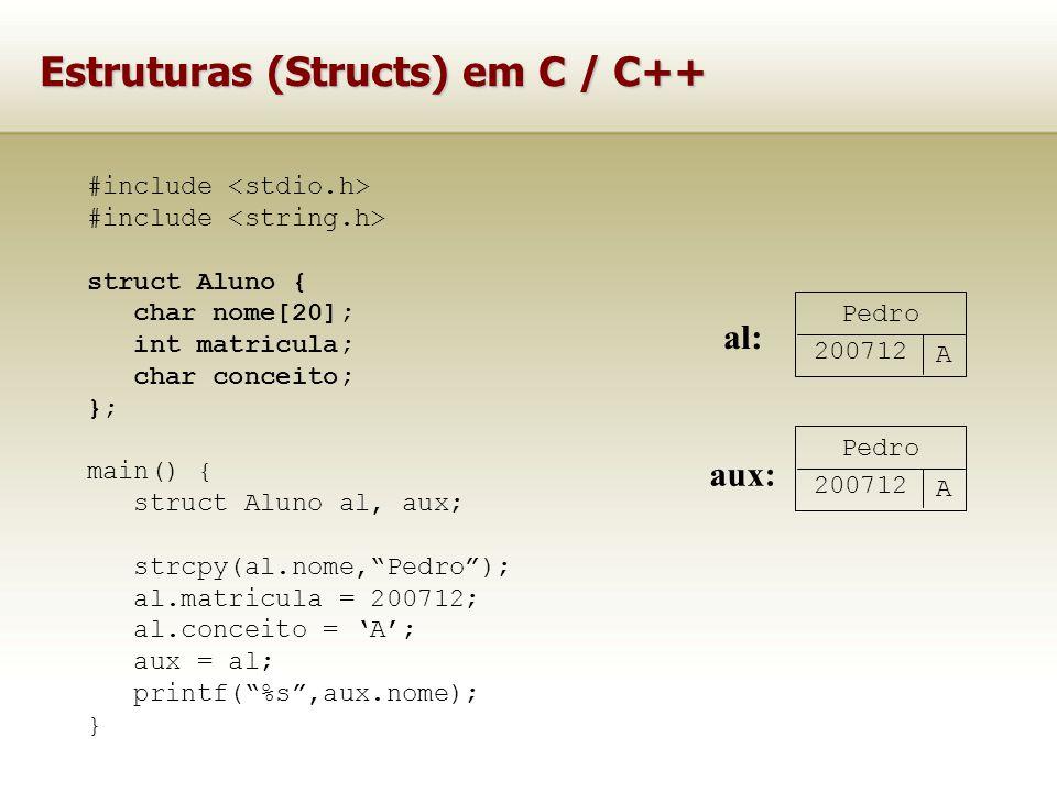 Estruturas (Structs) em C / C++ #include struct Aluno { char nome[20]; int matricula; char conceito; }; main() { struct Aluno al, aux; strcpy(al.nome,Pedro); al.matricula = 200712; al.conceito = A; aux = al; printf(%s,aux.nome); } Pedro 200712 A al: Pedro 200712 A aux:
