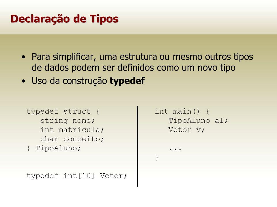 Declaração de Tipos Para simplificar, uma estrutura ou mesmo outros tipos de dados podem ser definidos como um novo tipo Uso da construção typedef typedef struct { string nome; int matricula; char conceito; } TipoAluno; typedef int[10] Vetor; int main() { TipoAluno al; Vetor v;...