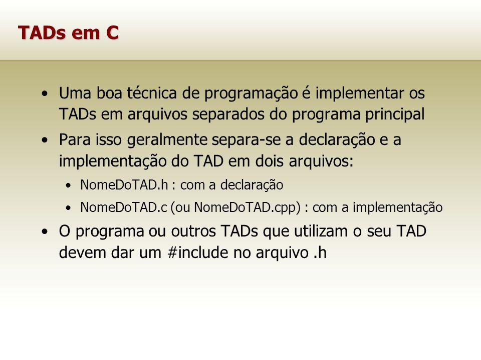 Uma boa técnica de programação é implementar os TADs em arquivos separados do programa principal Para isso geralmente separa-se a declaração e a implementação do TAD em dois arquivos: NomeDoTAD.h : com a declaração NomeDoTAD.c (ou NomeDoTAD.cpp) : com a implementação O programa ou outros TADs que utilizam o seu TAD devem dar um #include no arquivo.h TADs em C