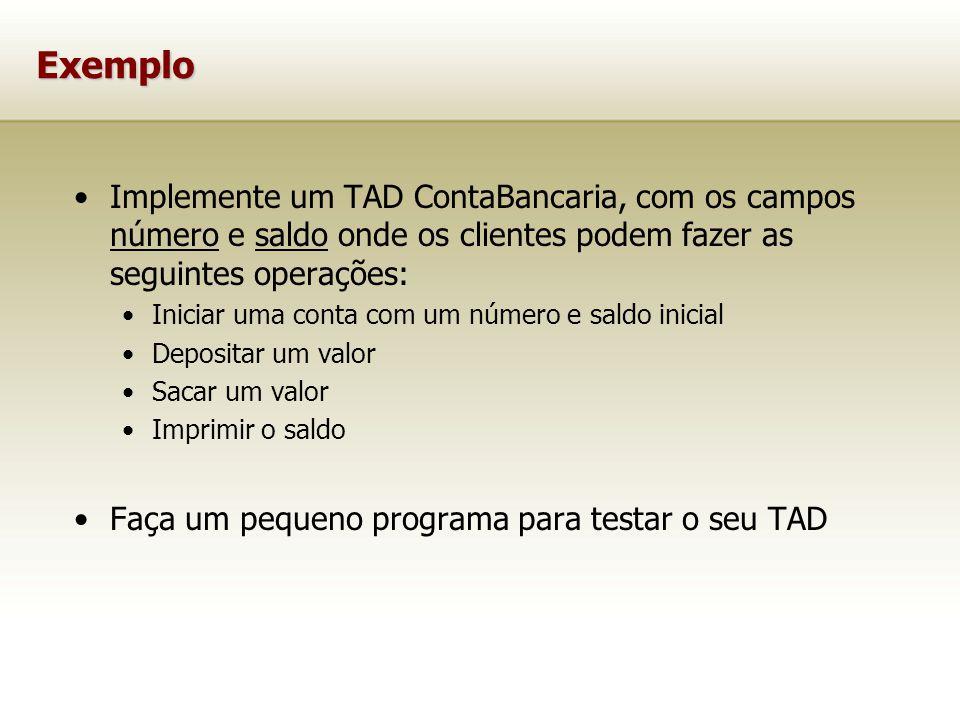 Exemplo Implemente um TAD ContaBancaria, com os campos número e saldo onde os clientes podem fazer as seguintes operações: Iniciar uma conta com um número e saldo inicial Depositar um valor Sacar um valor Imprimir o saldo Faça um pequeno programa para testar o seu TAD