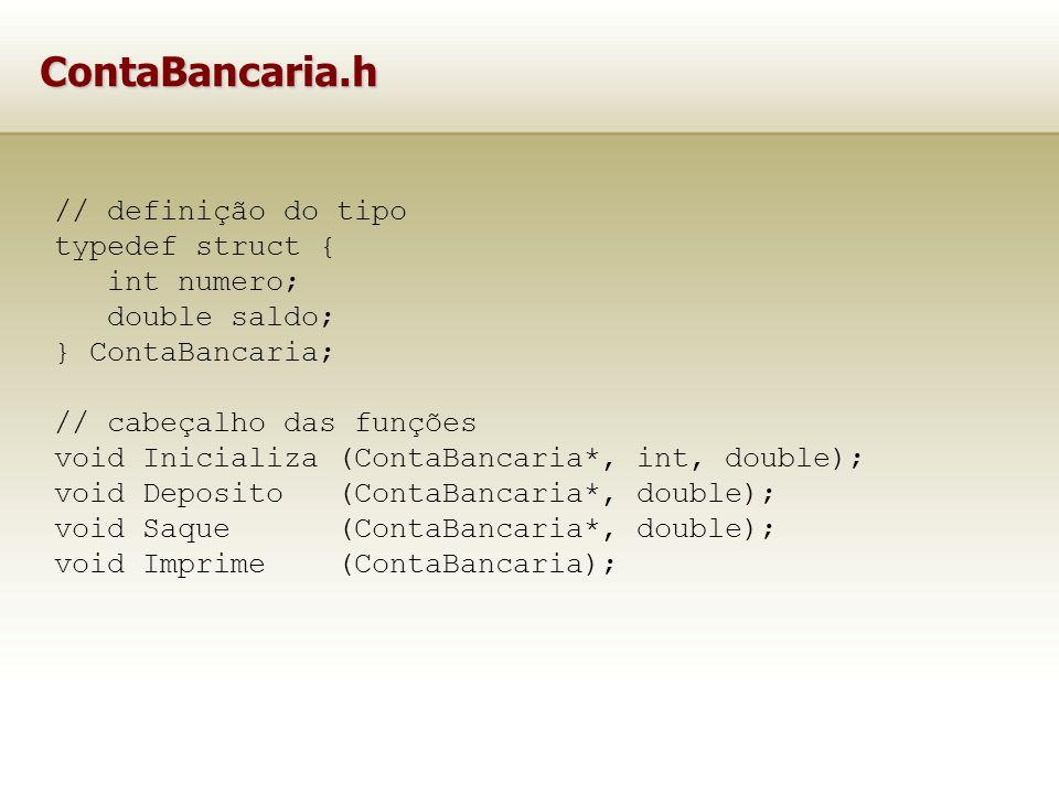 ContaBancaria.h // definição do tipo typedef struct { int numero; double saldo; } ContaBancaria; // cabeçalho das funções void Inicializa (ContaBancaria*, int, double); void Deposito (ContaBancaria*, double); void Saque (ContaBancaria*, double); void Imprime (ContaBancaria);