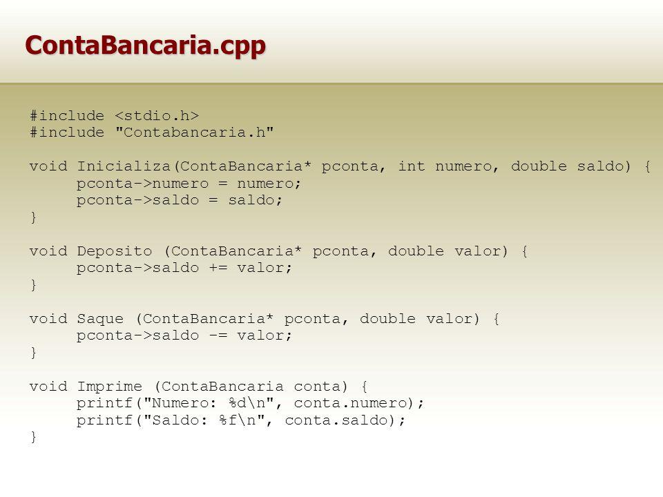 ContaBancaria.cpp #include #include Contabancaria.h void Inicializa(ContaBancaria* pconta, int numero, double saldo) { pconta->numero = numero; pconta->saldo = saldo; } void Deposito (ContaBancaria* pconta, double valor) { pconta->saldo += valor; } void Saque (ContaBancaria* pconta, double valor) { pconta->saldo -= valor; } void Imprime (ContaBancaria conta) { printf( Numero: %d\n , conta.numero); printf( Saldo: %f\n , conta.saldo); }