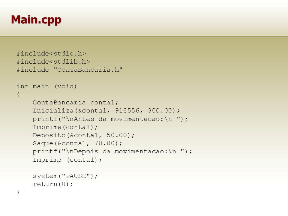 Main.cpp #include #include ContaBancaria.h int main (void) { ContaBancaria conta1; Inicializa(&conta1, 918556, 300.00); printf( \nAntes da movimentacao:\n ); Imprime(conta1); Deposito(&conta1, 50.00); Saque(&conta1, 70.00); printf( \nDepois da movimentacao:\n ); Imprime (conta1); system( PAUSE ); return(0); }