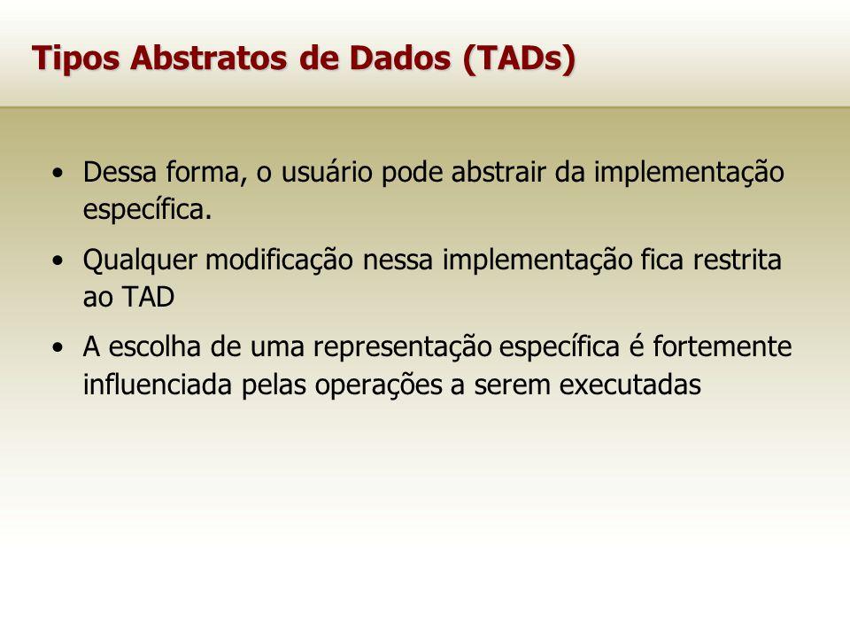 Tipos Abstratos de Dados (TADs) Dessa forma, o usuário pode abstrair da implementação específica.
