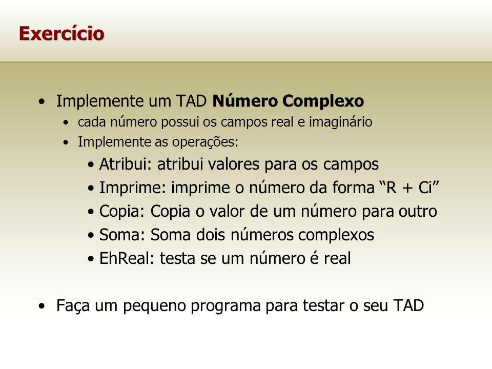 Exercício Implemente um TAD Número Complexo cada número possui os campos real e imaginário Implemente as operações: Atribui: atribui valores para os campos Imprime: imprime o número da forma R + Ci Copia: Copia o valor de um número para outro Soma: Soma dois números complexos EhReal: testa se um número é real Faça um pequeno programa para testar o seu TAD