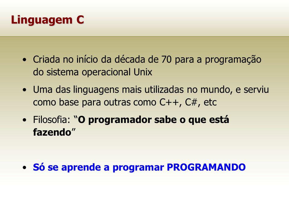 Linguagem C Criada no início da década de 70 para a programação do sistema operacional Unix Uma das linguagens mais utilizadas no mundo, e serviu como base para outras como C++, C#, etc Filosofia: O programador sabe o que está fazendo Só se aprende a programar PROGRAMANDO