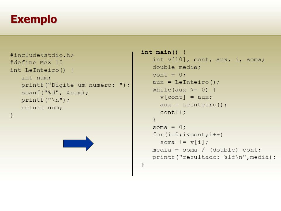 Exemplo #include #define MAX 10 int LeInteiro() { int num; printf(Digite um numero: ); scanf( %d , &num); printf( \n ); return num; } int main() { int v[10], cont, aux, i, soma; double media; cont = 0; aux = LeInteiro(); while(aux >= 0) { v[cont] = aux; aux = LeInteiro(); cont++; } soma = 0; for(i=0;i<cont;i++) soma += v[i]; media = soma / (double) cont; printf( resultado: %lf\n ,media); }