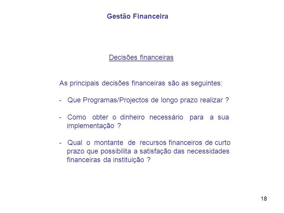 18 Decisões financeiras As principais decisões financeiras são as seguintes: - Que Programas/Projectos de longo prazo realizar ? - Como obter o dinhei