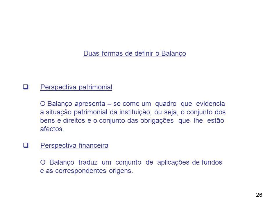 26 Duas formas de definir o Balanço Perspectiva patrimonial O Balanço apresenta – se como um quadro que evidencia a situação patrimonial da instituiçã