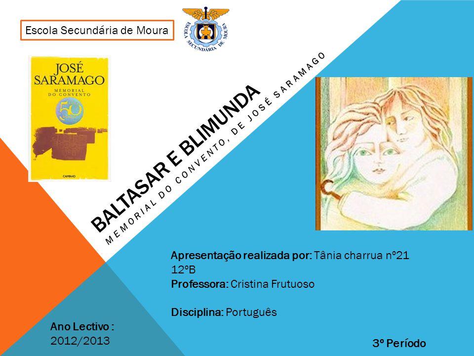 BALTASAR E BLIMUNDA MEMORIAL DO CONVENTO, DE JOSÉ SARAMAGO Escola Secundária de Moura Ano Lectivo : 2012/2013 Apresentação realizada por: Tânia charru