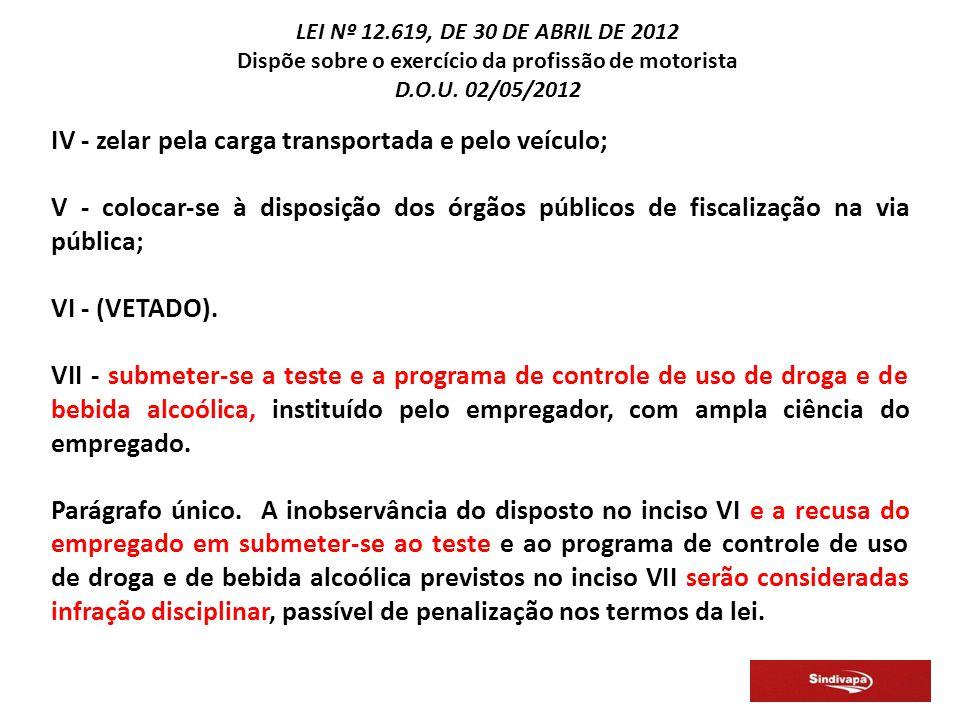 IV - zelar pela carga transportada e pelo veículo; V - colocar-se à disposição dos órgãos públicos de fiscalização na via pública; VI - (VETADO).