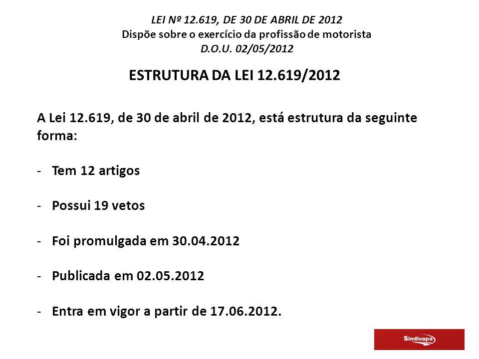 ESTRUTURA DA LEI 12.619/2012 A Lei 12.619, de 30 de abril de 2012, está estrutura da seguinte forma: -Tem 12 artigos -Possui 19 vetos -Foi promulgada em 30.04.2012 -Publicada em 02.05.2012 -Entra em vigor a partir de 17.06.2012.