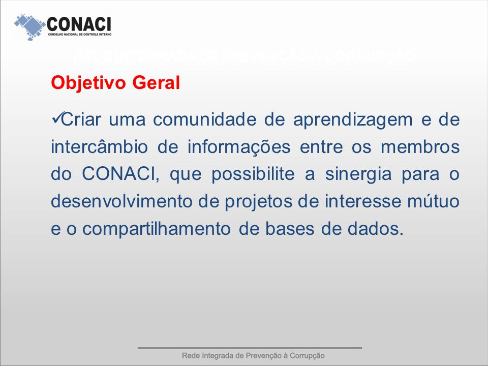 Objetivo Geral Criar uma comunidade de aprendizagem e de intercâmbio de informações entre os membros do CONACI, que possibilite a sinergia para o desenvolvimento de projetos de interesse mútuo e o compartilhamento de bases de dados.