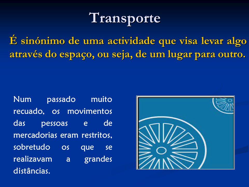 Transporte Num passado muito recuado, os movimentos das pessoas e de mercadorias eram restritos, sobretudo os que se realizavam a grandes distâncias.