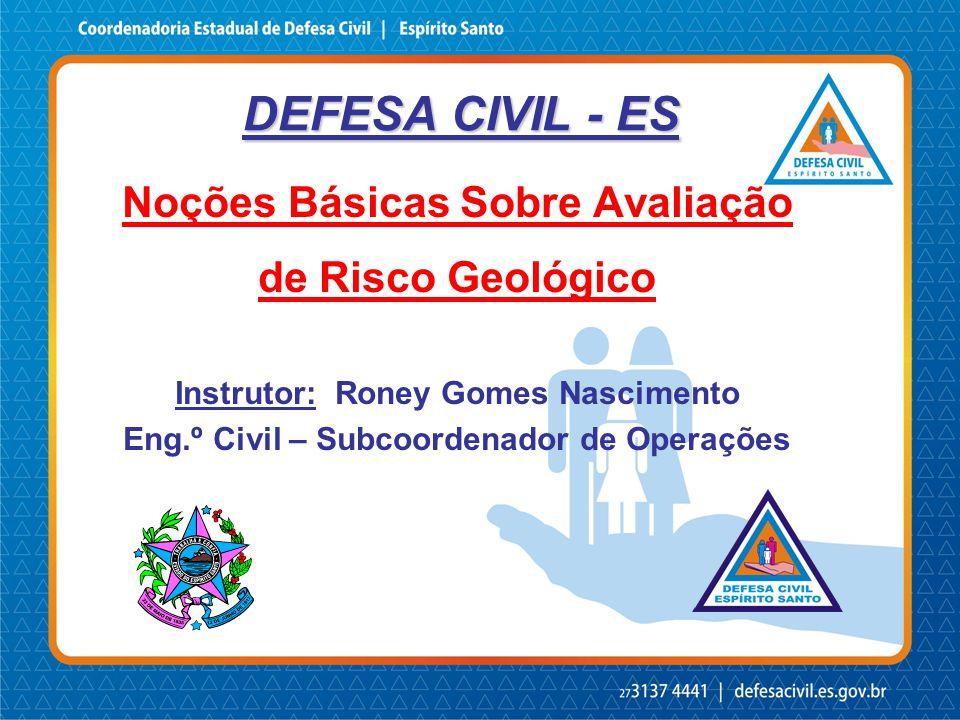 DEFESA CIVIL - ES Noções Básicas Sobre Avaliação de Risco Geológico Instrutor: Roney Gomes Nascimento Eng.º Civil – Subcoordenador de Operações