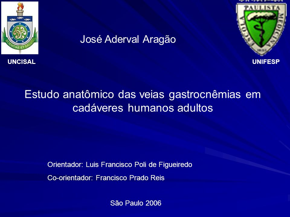 UNCISAL José Aderval Aragão São Paulo 2006 Estudo anatômico das veias gastrocnêmias em cadáveres humanos adultos UNIFESP Orientador: Luis Francisco Po