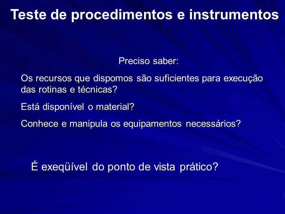 Teste de procedimentos e instrumentos Preciso saber: Os recursos que dispomos são suficientes para execução das rotinas e técnicas? Está disponível o