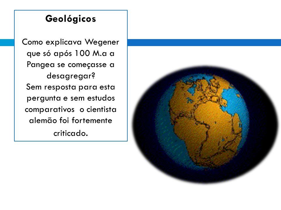 Geológicos Como explicava Wegener que só após 100 M.a a Pangea se começasse a desagregar.