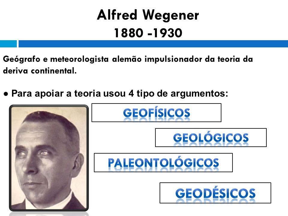 Alfred Wegener 1880 -1930 Geógrafo e meteorologista alemão impulsionador da teoria da deriva continental.
