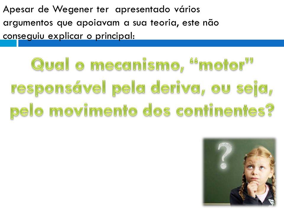Apesar de Wegener ter apresentado vários argumentos que apoiavam a sua teoria, este não conseguiu explicar o principal:
