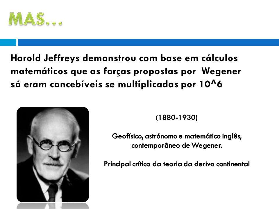 Harold Jeffreys demonstrou com base em cálculos matemáticos que as forças propostas por Wegener só eram concebíveis se multiplicadas por 10^6.