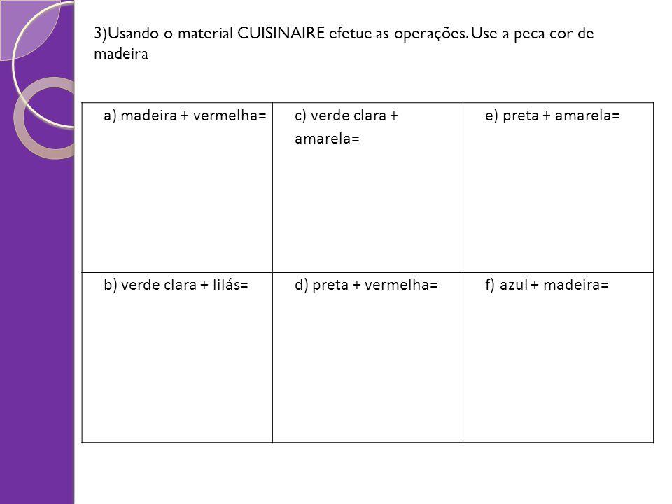 3)Usando o material CUISINAIRE efetue as operações. Use a peca cor de madeira a) madeira + vermelha= c) verde clara + amarela= e) preta + amarela= b)