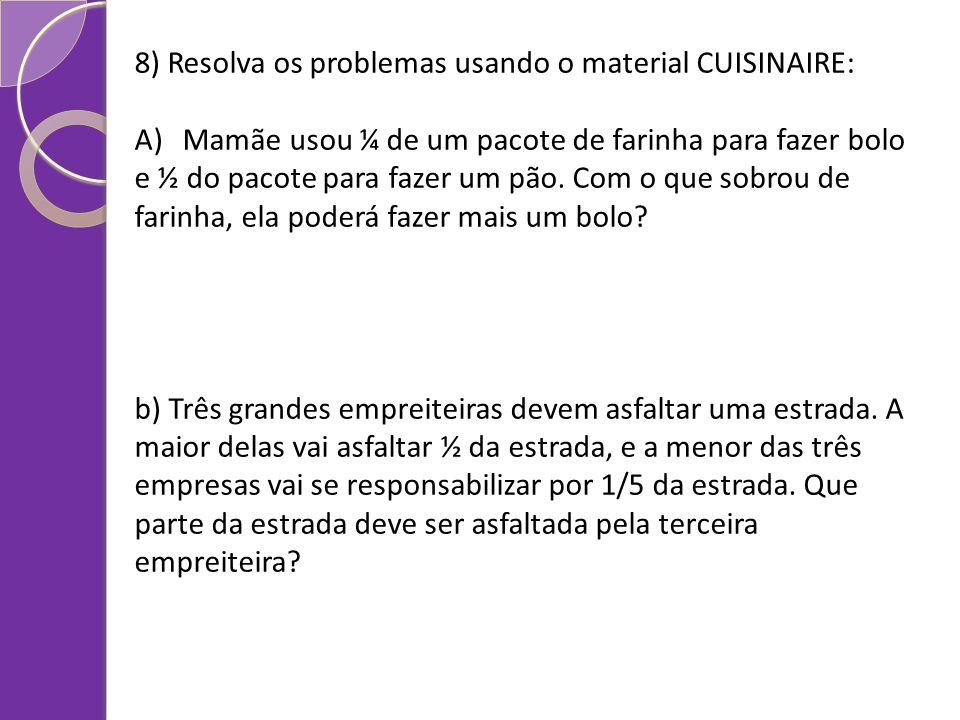 8) Resolva os problemas usando o material CUISINAIRE: A)Mamãe usou ¼ de um pacote de farinha para fazer bolo e ½ do pacote para fazer um pão. Com o qu