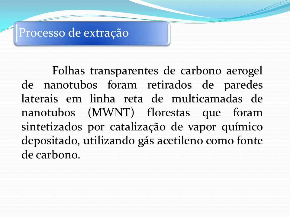 Folhas transparentes de carbono aerogel de nanotubos foram retirados de paredes laterais em linha reta de multicamadas de nanotubos (MWNT) florestas que foram sintetizados por catalização de vapor químico depositado, utilizando gás acetileno como fonte de carbono.