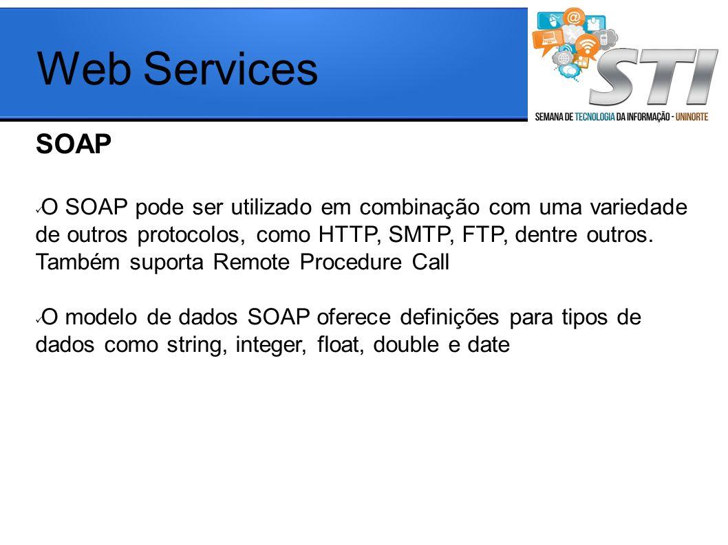 Web Services SOAP O SOAP pode ser utilizado em combinação com uma variedade de outros protocolos, como HTTP, SMTP, FTP, dentre outros. Também suporta