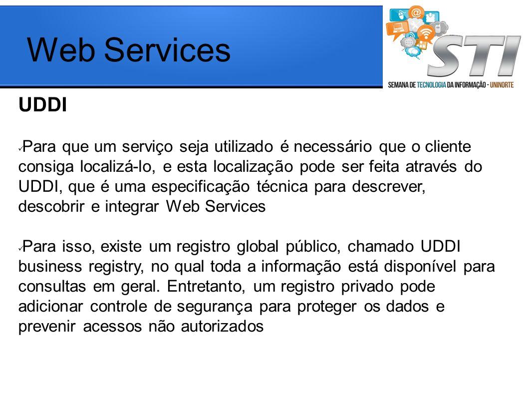 UDDI Para que um serviço seja utilizado é necessário que o cliente consiga localizá-lo, e esta localização pode ser feita através do UDDI, que é uma especificação técnica para descrever, descobrir e integrar Web Services Para isso, existe um registro global público, chamado UDDI business registry, no qual toda a informação está disponível para consultas em geral.
