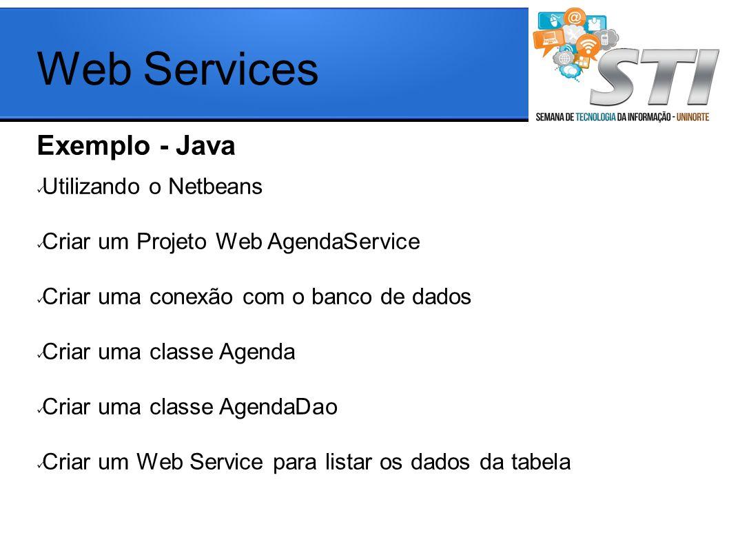 Exemplo - Java aaa Utilizando o Netbeans Criar um Projeto Web AgendaService Criar uma conexão com o banco de dados Criar uma classe Agenda Criar uma classe AgendaDao Criar um Web Service para listar os dados da tabela Web Services