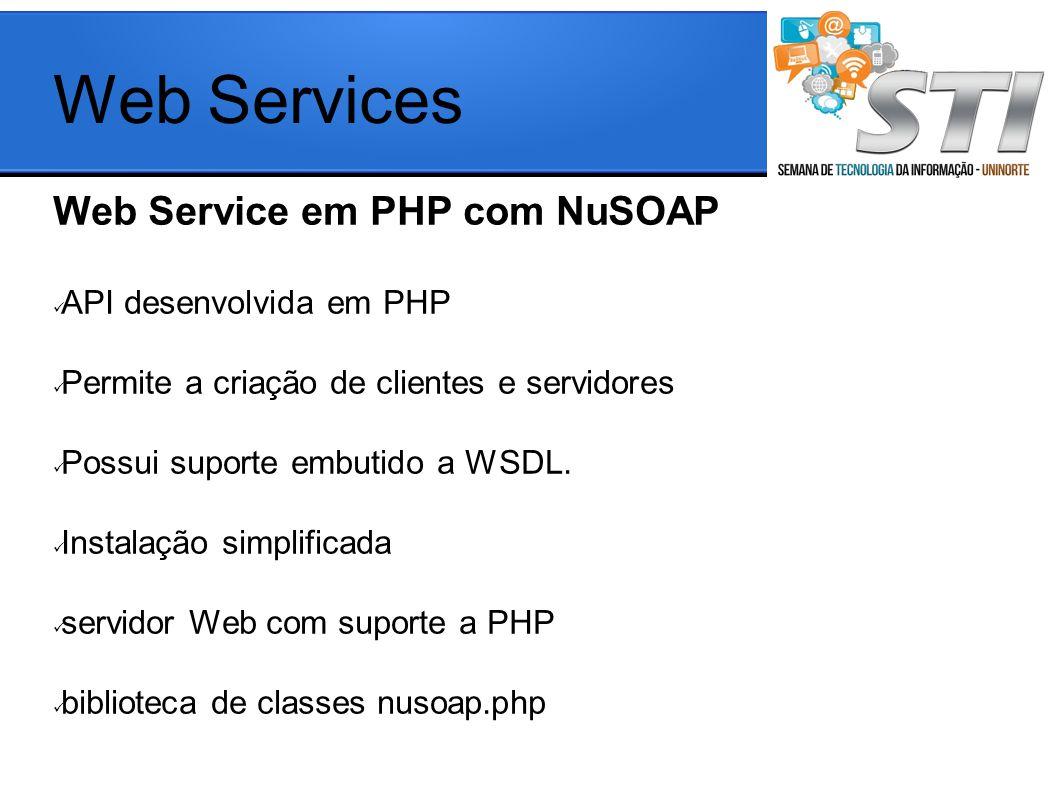 Web Service em PHP com NuSOAP API desenvolvida em PHP Permite a criação de clientes e servidores Possui suporte embutido a WSDL. Instalação simplifica
