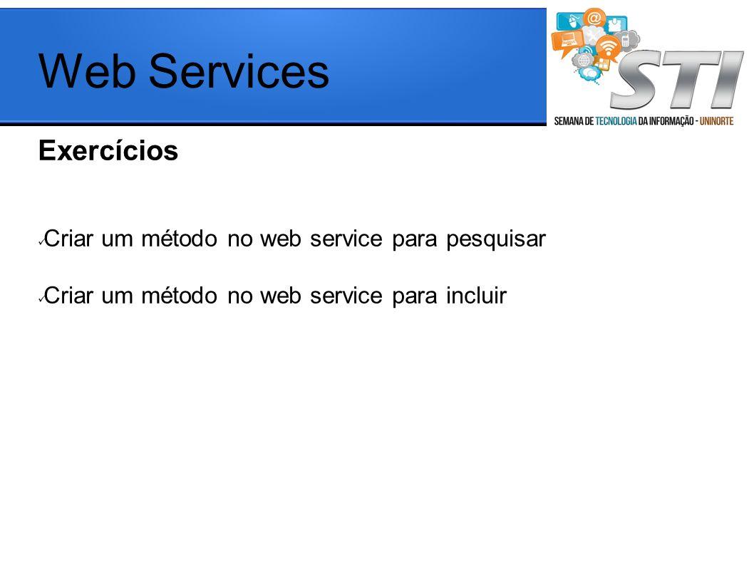 Exercícios Criar um método no web service para pesquisar Criar um método no web service para incluir Web Services