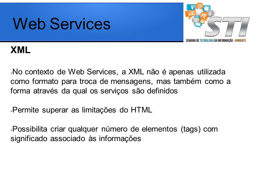 XML No contexto de Web Services, a XML não é apenas utilizada como formato para troca de mensagens, mas também como a forma através da qual os serviços são definidos Permite superar as limitações do HTML Possibilita criar qualquer número de elementos (tags) com significado associado às informações