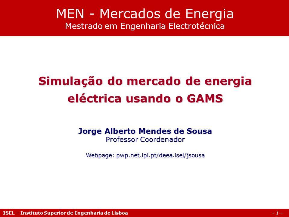 - 1 - ISEL – Instituto Superior de Engenharia de Lisboa Simulação do mercado de energia eléctrica usando o GAMS Jorge Alberto Mendes de Sousa Professo