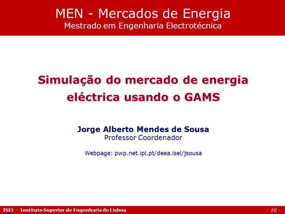 - 10 - ISEL – Instituto Superior de Engenharia de Lisboa Simulação do mercado de energia eléctrica usando o GAMS Jorge Alberto Mendes de Sousa Profess