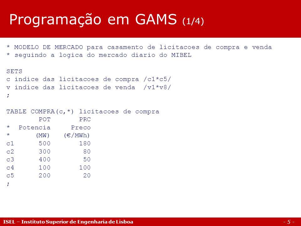 - 6 - ISEL – Instituto Superior de Engenharia de Lisboa Programação em GAMS (2/4) TABLE VENDA(v,*) licitacoes de compra POT PRC * Potencia Preco * (MW) (/MWh) v1 300 0 v2 200 80 v3 100 30 v4 400 20 v5 200 60 v6 150 40 v7 80 10 v8 200 55 ; VARIABLES W funcao objectivo - bem estar social Pc(c) potencia casada de cada licitacao de compra Pv(v) potencia casada de cada licitacao de venda ;