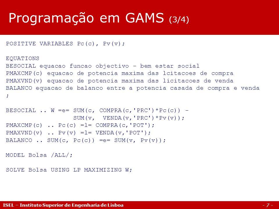 - 8 - ISEL – Instituto Superior de Engenharia de Lisboa Programação em GAMS (4/4) Parameters Preco preco de mercado Potencia potencia casada; Preco = SMAX(v,sign(Pv.l(v)) * VENDA(v, PRC )); Potencia = SUM(v, Pv.l(v)); DISPLAY W.l, Pc.l, Pv.l, Preco, Potencia;