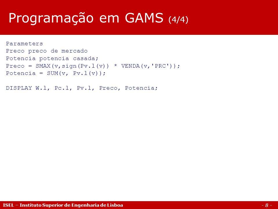 - 8 - ISEL – Instituto Superior de Engenharia de Lisboa Programação em GAMS (4/4) Parameters Preco preco de mercado Potencia potencia casada; Preco =