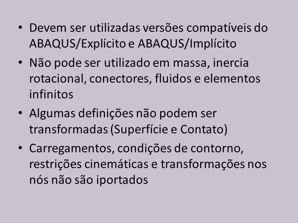 Devem ser utilizadas versões compatíveis do ABAQUS/Explícito e ABAQUS/Implícito Não pode ser utilizado em massa, inercia rotacional, conectores, fluid