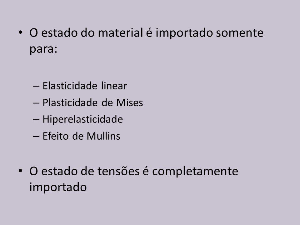 O estado do material é importado somente para: – Elasticidade linear – Plasticidade de Mises – Hiperelasticidade – Efeito de Mullins O estado de tensõ