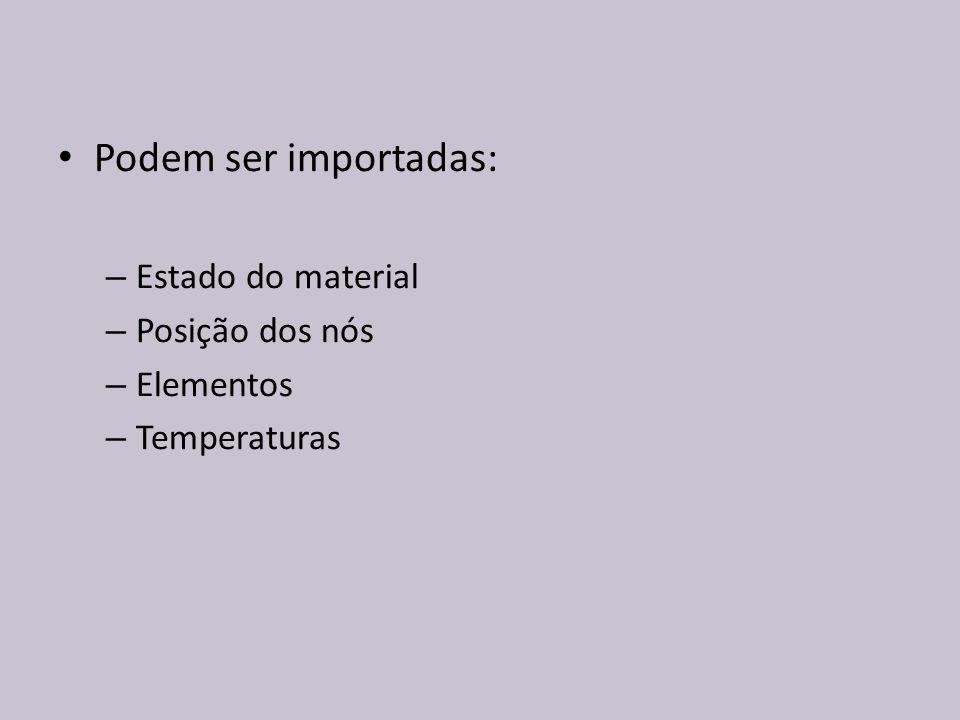 Podem ser importadas: – Estado do material – Posição dos nós – Elementos – Temperaturas