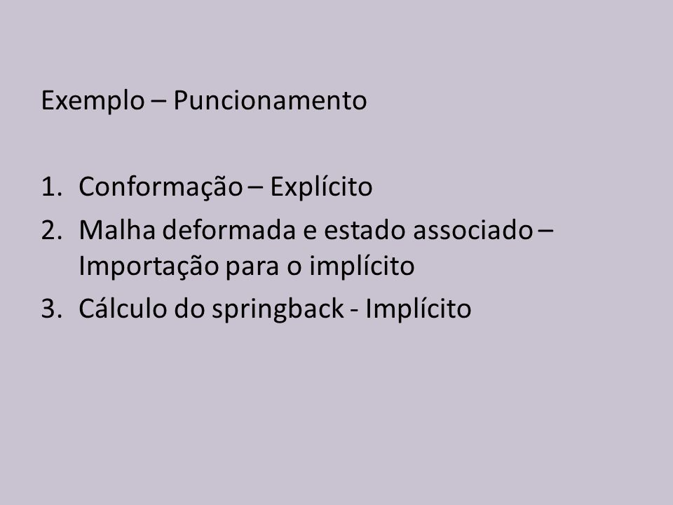 Exemplo – Puncionamento 1.Conformação – Explícito 2.Malha deformada e estado associado – Importação para o implícito 3.Cálculo do springback - Implíci
