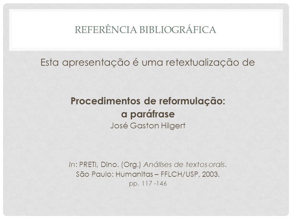 REFERÊNCIA BIBLIOGRÁFICA Esta apresentação é uma retextualização de Procedimentos de reformulação: a paráfrase José Gaston Hilgert In: PRETI, Dino. (O