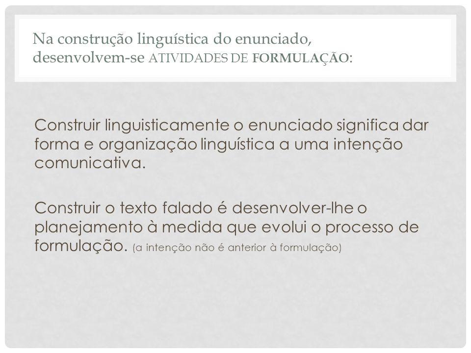 Na construção linguística do enunciado, desenvolvem-se ATIVIDADES DE FORMULAÇÃO : Construir linguisticamente o enunciado significa dar forma e organiz